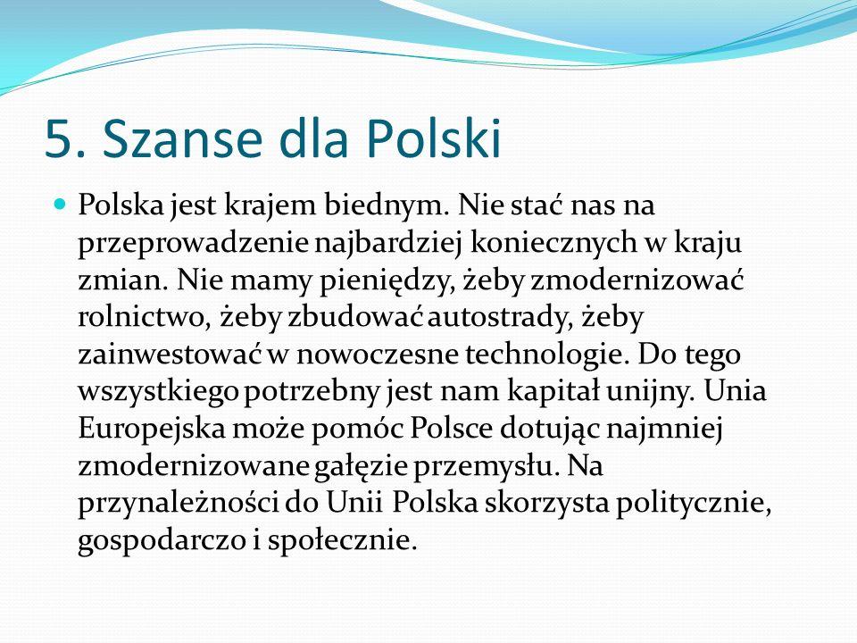 5. Szanse dla Polski Polska jest krajem biednym. Nie stać nas na przeprowadzenie najbardziej koniecznych w kraju zmian. Nie mamy pieniędzy, żeby zmode