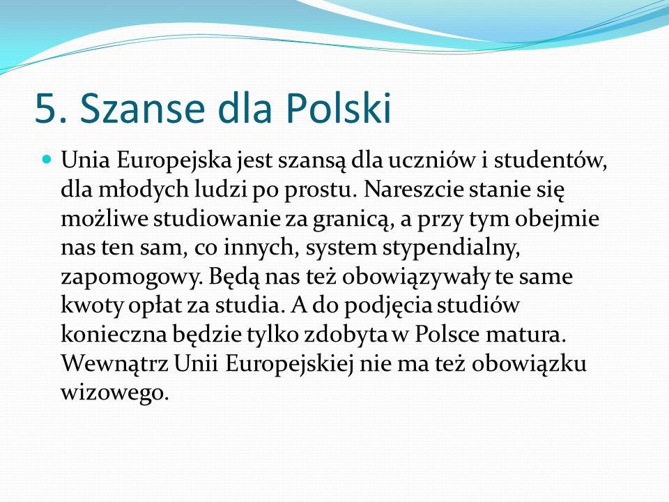 5. Szanse dla Polski Unia Europejska jest szansą dla uczniów i studentów, dla młodych ludzi po prostu. Nareszcie stanie się możliwe studiowanie za gra