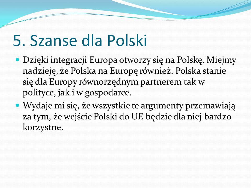 5. Szanse dla Polski Dzięki integracji Europa otworzy się na Polskę. Miejmy nadzieję, że Polska na Europę również. Polska stanie się dla Europy równor