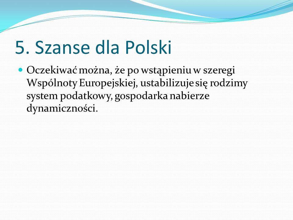 5. Szanse dla Polski Oczekiwać można, że po wstąpieniu w szeregi Wspólnoty Europejskiej, ustabilizuje się rodzimy system podatkowy, gospodarka nabierz