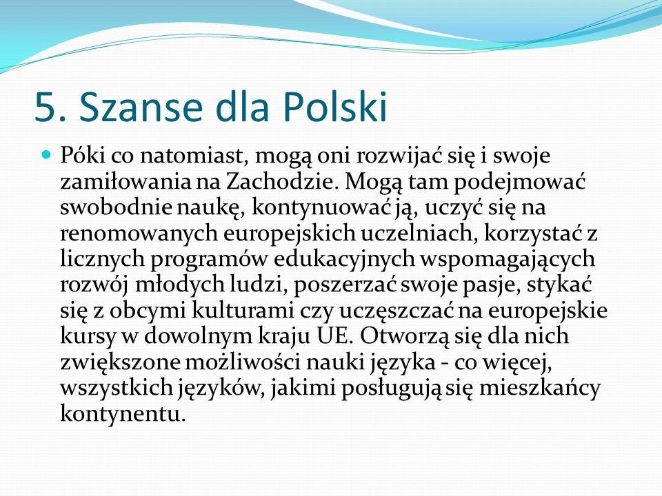 5. Szanse dla Polski Póki co natomiast, mogą oni rozwijać się i swoje zamiłowania na Zachodzie. Mogą tam podejmować swobodnie naukę, kontynuować ją, u