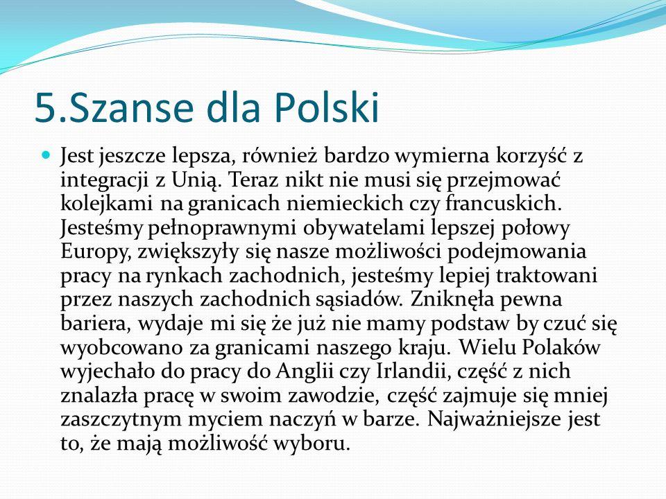 5.Szanse dla Polski Jest jeszcze lepsza, również bardzo wymierna korzyść z integracji z Unią. Teraz nikt nie musi się przejmować kolejkami na granicac