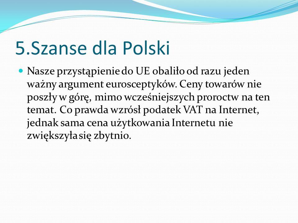 5.Szanse dla Polski Nasze przystąpienie do UE obaliło od razu jeden ważny argument eurosceptyków. Ceny towarów nie poszły w górę, mimo wcześniejszych
