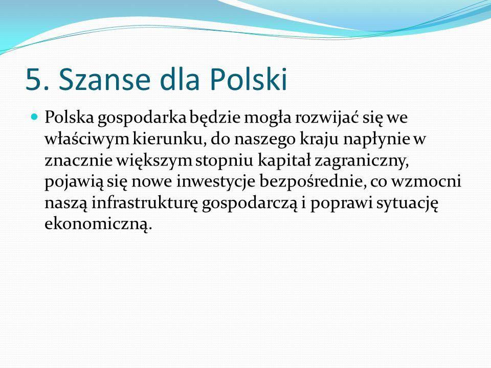 5. Szanse dla Polski Polska gospodarka będzie mogła rozwijać się we właściwym kierunku, do naszego kraju napłynie w znacznie większym stopniu kapitał
