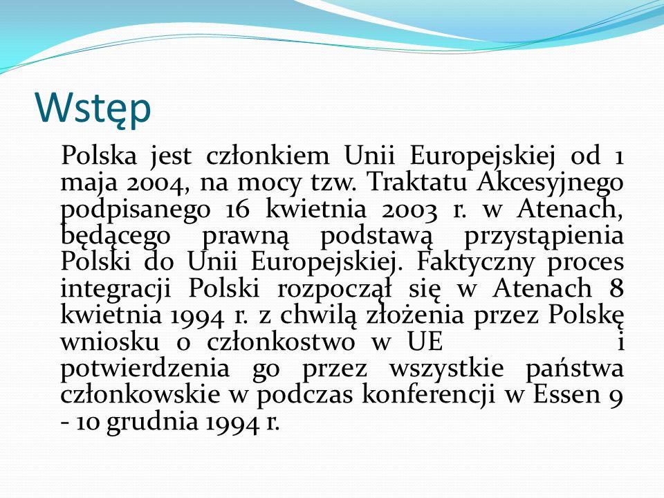 Wstęp Polska jest członkiem Unii Europejskiej od 1 maja 2004, na mocy tzw. Traktatu Akcesyjnego podpisanego 16 kwietnia 2003 r. w Atenach, będącego pr