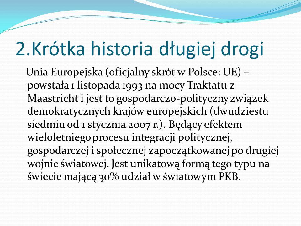 2.Krótka historia długiej drogi Unia Europejska (oficjalny skrót w Polsce: UE) – powstała 1 listopada 1993 na mocy Traktatu z Maastricht i jest to gospodarczo-polityczny związek demokratycznych krajów europejskich (dwudziestu siedmiu od 1 stycznia 2007 r.).