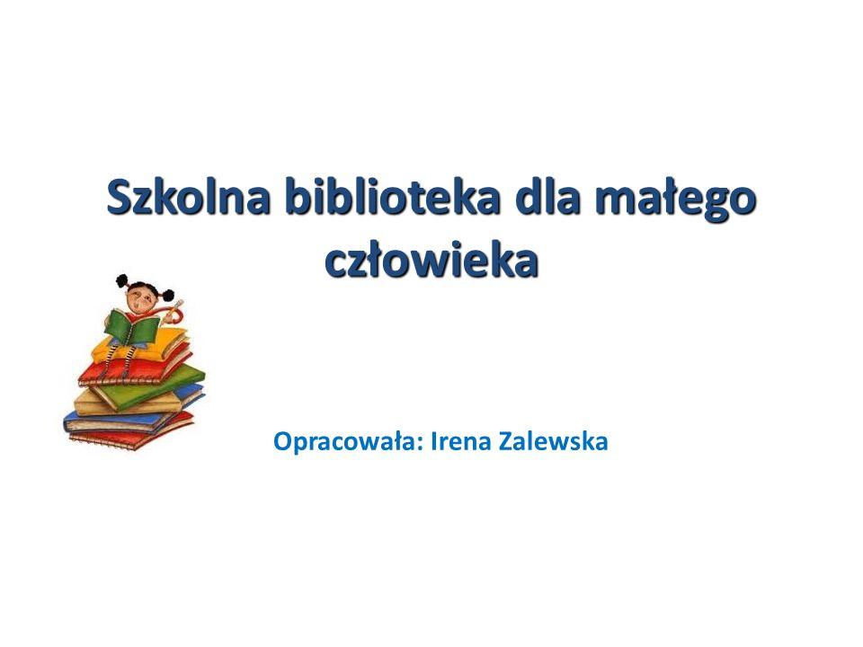 Szkolna biblioteka dla małego człowieka Opracowała: Irena Zalewska