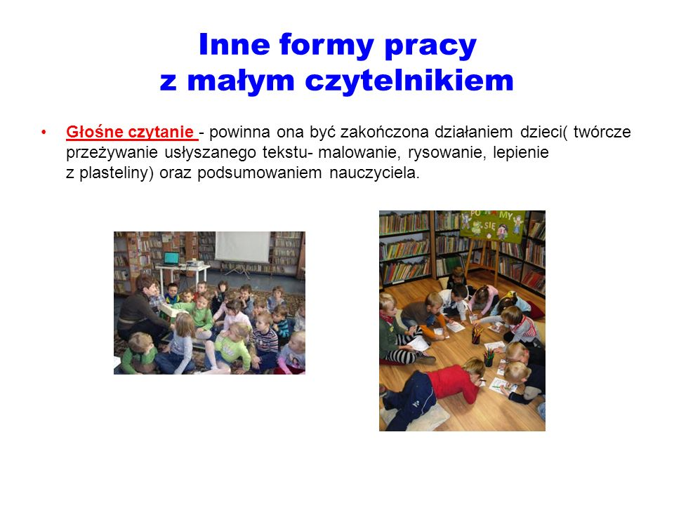 Inne formy pracy z małym czytelnikiem Głośne czytanie - powinna ona być zakończona działaniem dzieci( twórcze przeżywanie usłyszanego tekstu- malowani