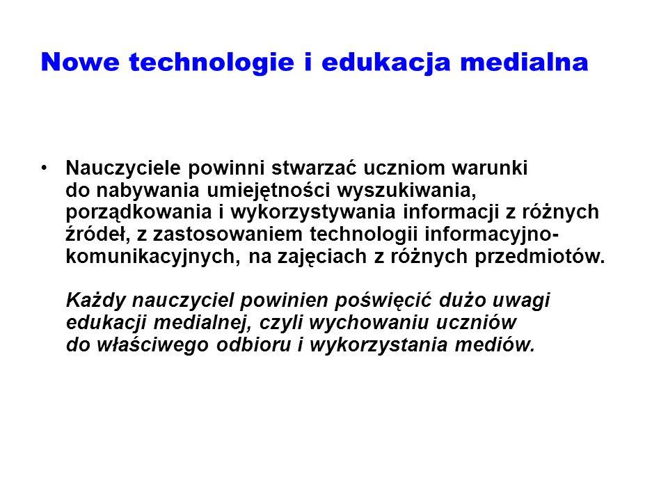 Nowe technologie i edukacja medialna Nauczyciele powinni stwarzać uczniom warunki do nabywania umiejętności wyszukiwania, porządkowania i wykorzystywa