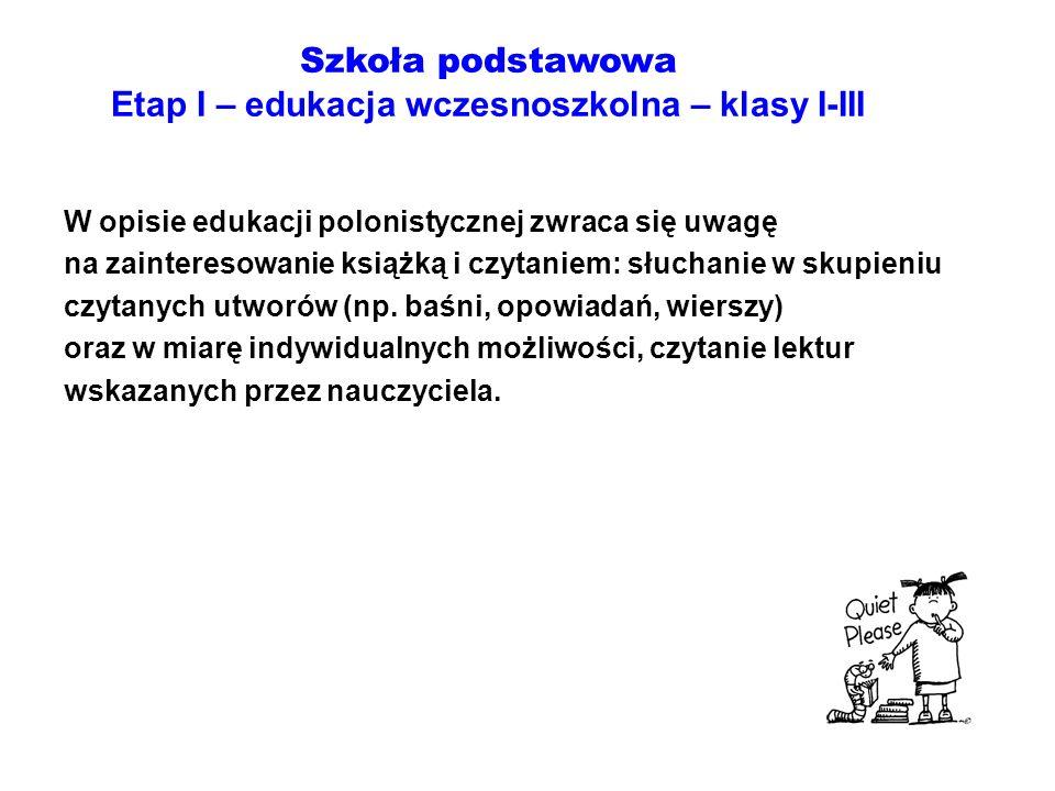 Szkoła podstawowa Etap I – edukacja wczesnoszkolna – klasy I-III W opisie edukacji polonistycznej zwraca się uwagę na zainteresowanie książką i czytan