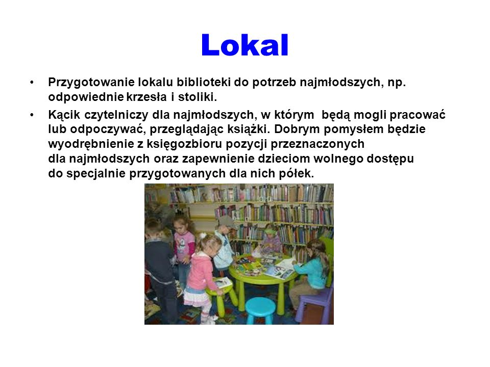 Lokal Przygotowanie lokalu biblioteki do potrzeb najmłodszych, np. odpowiednie krzesła i stoliki. Kącik czytelniczy dla najmłodszych, w którym będą mo