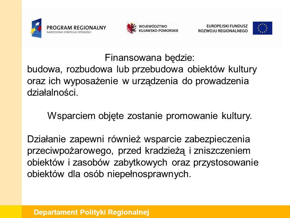 Departament Polityki Regionalnej Finansowana będzie: budowa, rozbudowa lub przebudowa obiektów kultury oraz ich wyposażenie w urządzenia do prowadzenia działalności.