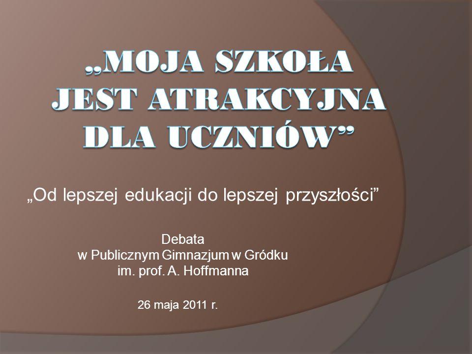 Od lepszej edukacji do lepszej przyszłości Debata w Publicznym Gimnazjum w Gródku im. prof. A. Hoffmanna 26 maja 2011 r.