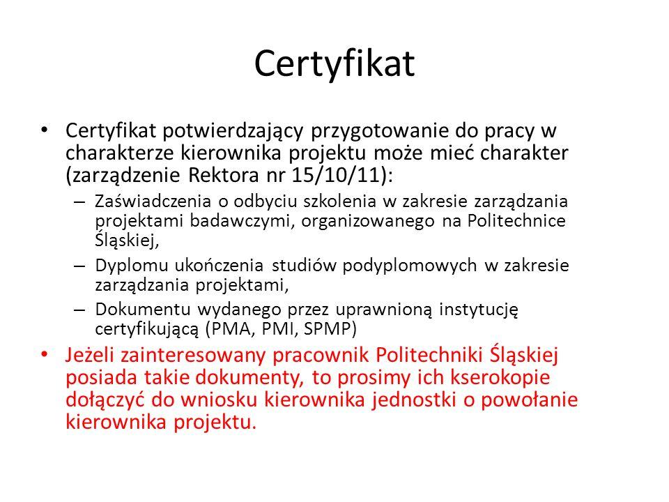Certyfikat Certyfikat potwierdzający przygotowanie do pracy w charakterze kierownika projektu może mieć charakter (zarządzenie Rektora nr 15/10/11): – Zaświadczenia o odbyciu szkolenia w zakresie zarządzania projektami badawczymi, organizowanego na Politechnice Śląskiej, – Dyplomu ukończenia studiów podyplomowych w zakresie zarządzania projektami, – Dokumentu wydanego przez uprawnioną instytucję certyfikującą (PMA, PMI, SPMP) Jeżeli zainteresowany pracownik Politechniki Śląskiej posiada takie dokumenty, to prosimy ich kserokopie dołączyć do wniosku kierownika jednostki o powołanie kierownika projektu.
