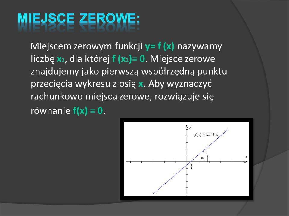 Miejscem zerowym funkcji y= f (x) nazywamy liczbę x 1, dla której f (x 1 )= 0. Miejsce zerowe znajdujemy jako pierwszą współrzędną punktu przecięcia w
