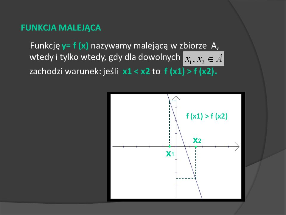 Funkcję y= f (x) nazywamy malejącą w zbiorze A, wtedy i tylko wtedy, gdy dla dowolnych zachodzi warunek: jeśli x1 f (x2). FUNKCJA MALEJĄCA x1x1 x2x2 f