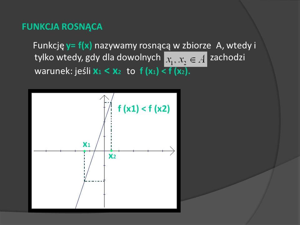 Funkcję y= f(x) nazywamy rosnącą w zbiorze A, wtedy i tylko wtedy, gdy dla dowolnych zachodzi warunek: jeśli x 1 < x 2 to f (x 1 ) < f (x 2 ). FUNKCJA