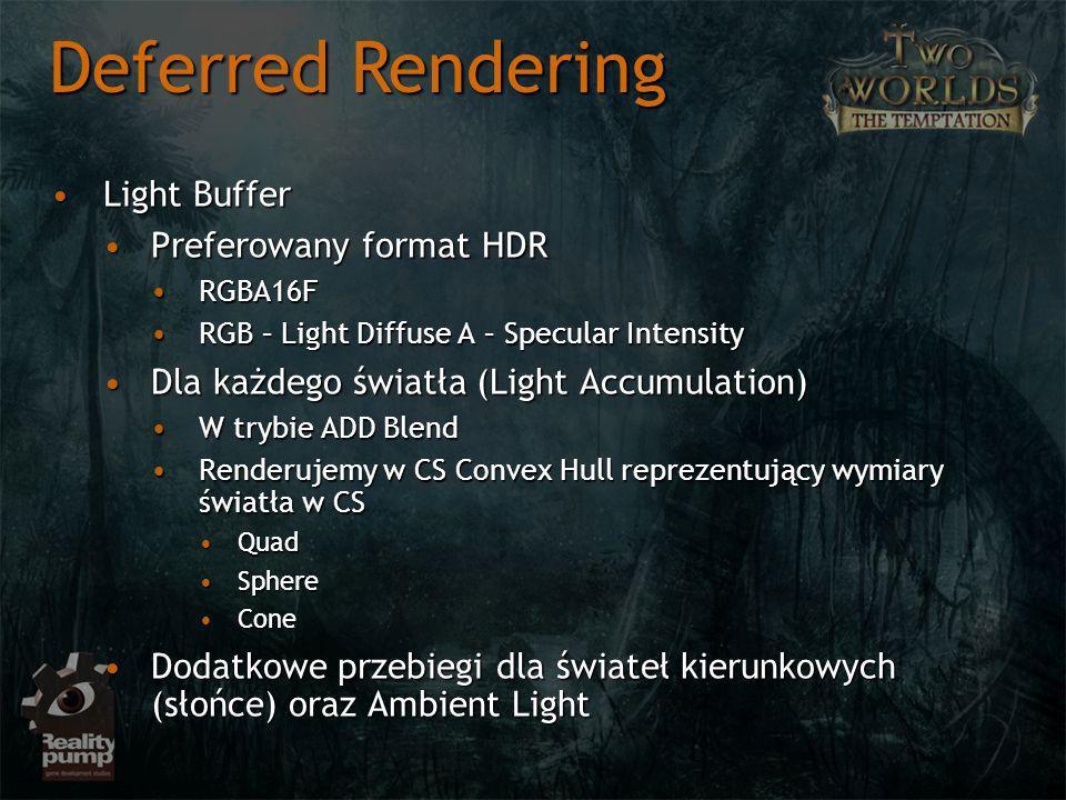 Light BufferLight Buffer Preferowany format HDRPreferowany format HDR RGBA16FRGBA16F RGB – Light Diffuse A – Specular IntensityRGB – Light Diffuse A – Specular Intensity Dla każdego światła (Light Accumulation)Dla każdego światła (Light Accumulation) W trybie ADD BlendW trybie ADD Blend Renderujemy w CS Convex Hull reprezentujący wymiary światła w CSRenderujemy w CS Convex Hull reprezentujący wymiary światła w CS QuadQuad SphereSphere ConeCone Dodatkowe przebiegi dla świateł kierunkowych (słońce) oraz Ambient LightDodatkowe przebiegi dla świateł kierunkowych (słońce) oraz Ambient Light Deferred Rendering
