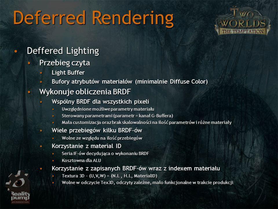 Deffered LightingDeffered Lighting Przebieg czytaPrzebieg czyta Light BufferLight Buffer Bufory atrybutów materiałów (minimalnie Diffuse Color)Bufory atrybutów materiałów (minimalnie Diffuse Color) Wykonuje obliczenia BRDFWykonuje obliczenia BRDF Wspólny BRDF dla wszystkich pixeliWspólny BRDF dla wszystkich pixeli Uwzględnione możliwe parametry materiałuUwzględnione możliwe parametry materiału Sterowany parametrami (parametr = kanał G-Buffera)Sterowany parametrami (parametr = kanał G-Buffera) Mała customizacja oraz brak skalowalności na ilość parametrów i różne materiałyMała customizacja oraz brak skalowalności na ilość parametrów i różne materiały Wiele przebiegów kilku BRDF-ówWiele przebiegów kilku BRDF-ów Wolne ze względu na ilość przebiegówWolne ze względu na ilość przebiegów Korzystanie z material IDKorzystanie z material ID Seria IF-ów decydująca o wykonaniu BRDFSeria IF-ów decydująca o wykonaniu BRDF Kosztowna dla ALUKosztowna dla ALU Korzystanie z zapisanych BRDF-ów wraz z indexem materiałuKorzystanie z zapisanych BRDF-ów wraz z indexem materiału Textura 3D – (U,V,W) = (N.L, H.L, MaterialID)Textura 3D – (U,V,W) = (N.L, H.L, MaterialID) Wolne w odczycie Tex3D, odczyty zależne, mało funkcjonalne w trakcie produkcjiWolne w odczycie Tex3D, odczyty zależne, mało funkcjonalne w trakcie produkcji Deferred Rendering