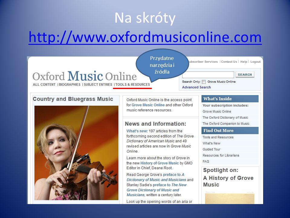 Na skróty http://www.oxfordmusiconline.com http://www.oxfordmusiconline.com Przydatne narzędzia i źródła