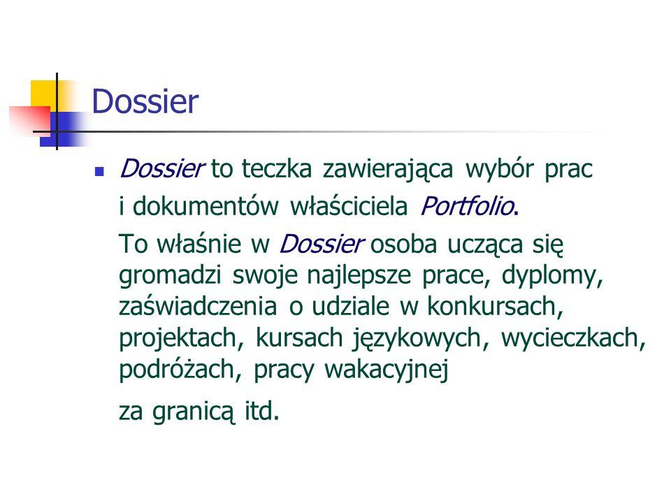 Dossier Dossier to teczka zawierająca wybór prac i dokumentów właściciela Portfolio. To właśnie w Dossier osoba ucząca się gromadzi swoje najlepsze pr