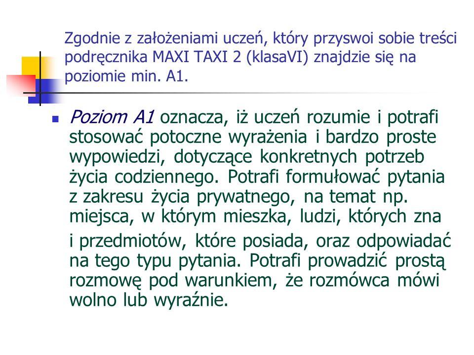 Zgodnie z założeniami uczeń, który przyswoi sobie treści podręcznika MAXI TAXI 2 (klasaVI) znajdzie się na poziomie min. A1. Poziom A1 oznacza, iż ucz