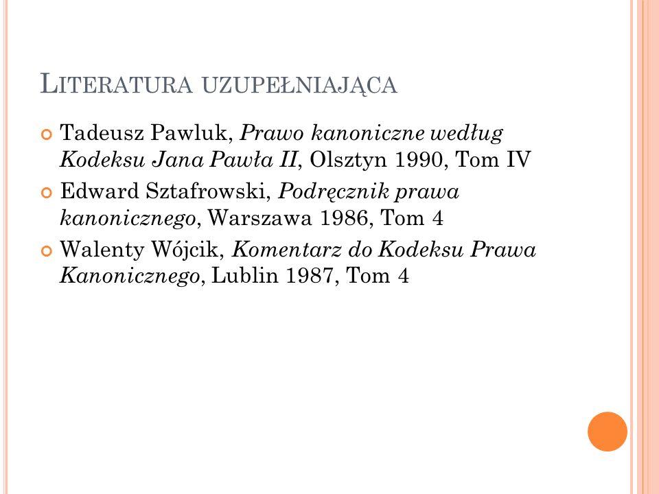L ITERATURA UZUPEŁNIAJĄCA Tadeusz Pawluk, Prawo kanoniczne według Kodeksu Jana Pawła II, Olsztyn 1990, Tom IV Edward Sztafrowski, Podręcznik prawa kan