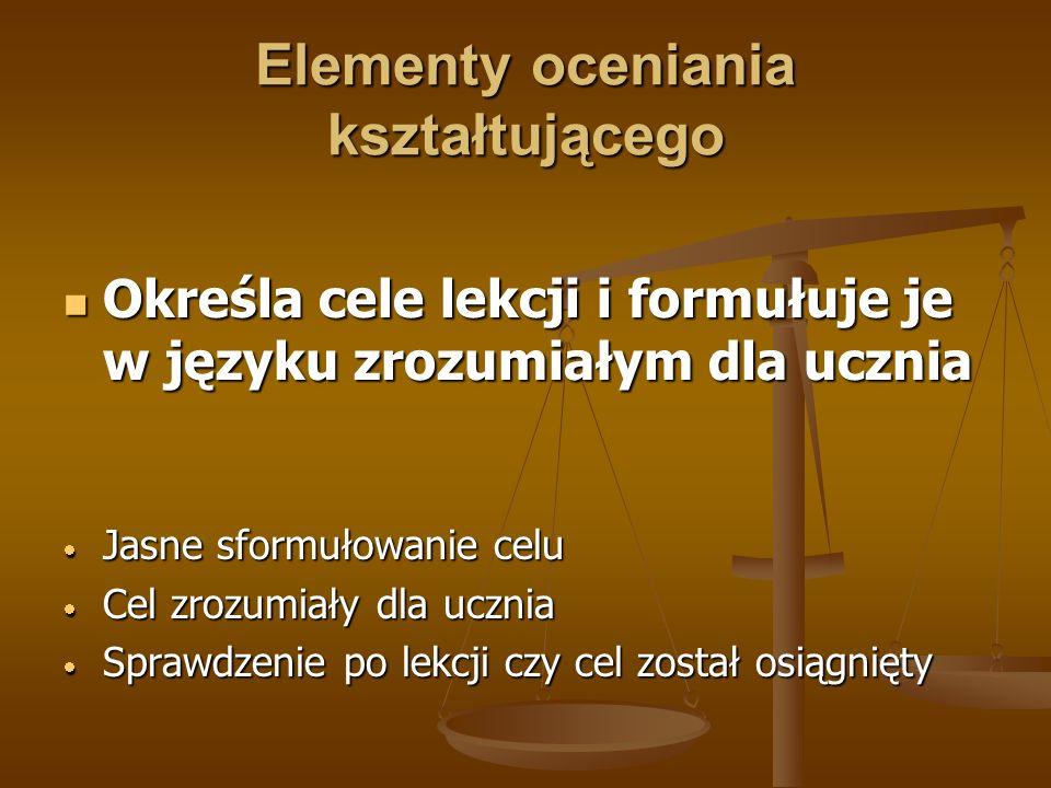 Elementy oceniania kształtującego Określa cele lekcji i formułuje je w języku zrozumiałym dla ucznia Określa cele lekcji i formułuje je w języku zrozumiałym dla ucznia Jasne sformułowanie celu Jasne sformułowanie celu Cel zrozumiały dla ucznia Cel zrozumiały dla ucznia Sprawdzenie po lekcji czy cel został osiągnięty Sprawdzenie po lekcji czy cel został osiągnięty