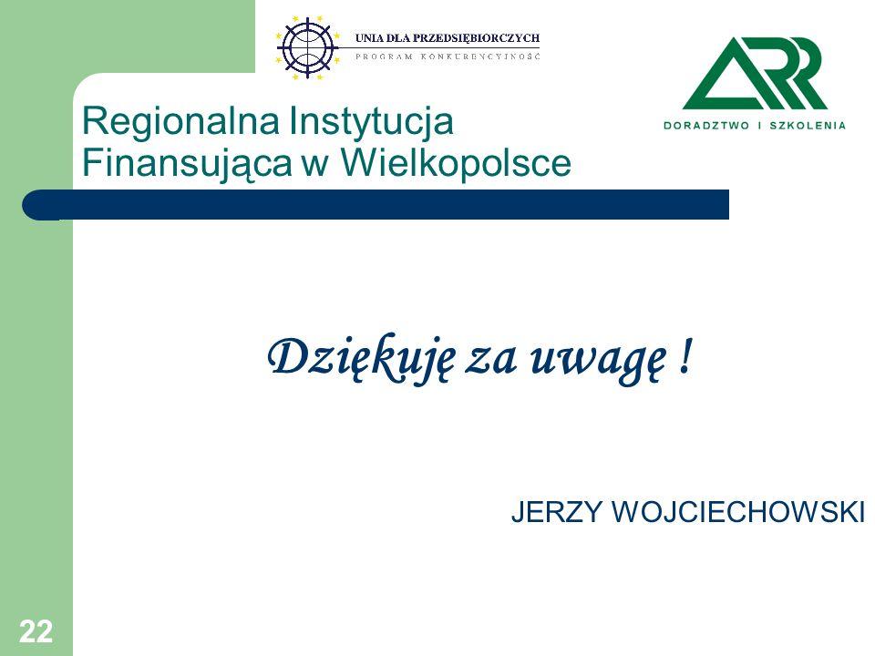 22 Regionalna Instytucja Finansująca w Wielkopolsce Dziękuję za uwagę ! JERZY WOJCIECHOWSKI