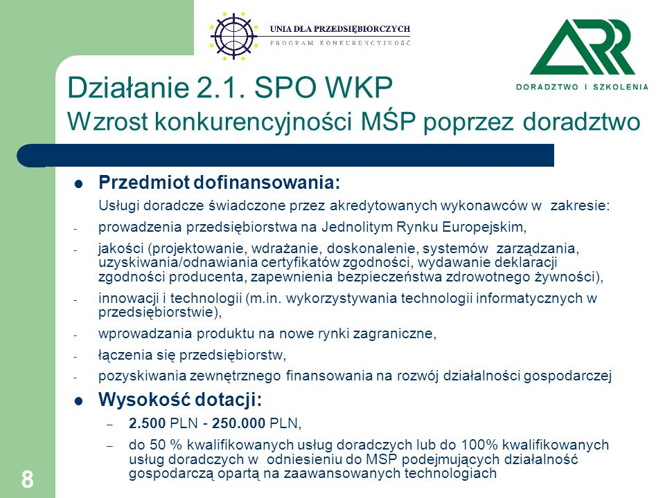 8 Przedmiot dofinansowania: Usługi doradcze świadczone przez akredytowanych wykonawców w zakresie: - prowadzenia przedsiębiorstwa na Jednolitym Rynku Europejskim, - jakości (projektowanie, wdrażanie, doskonalenie, systemów zarządzania, uzyskiwania/odnawiania certyfikatów zgodności, wydawanie deklaracji zgodności producenta, zapewnienia bezpieczeństwa zdrowotnego żywności), - innowacji i technologii (m.in.