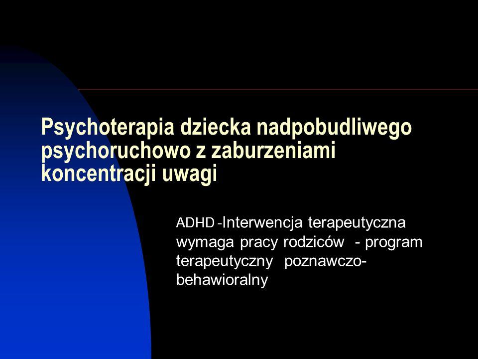 Zespół Nadpobudliwości Psychoruchowej z zaburzeniami koncentracji uwagi (ADHD) Chroniczny stan charakteryzujący się nieprawidłowym na danym etapie rozwoju poziomem nieuwagi, impulsywności i/lub nadpobudliwości Występuje u ok.5-7%ogólnej populacji dzieci Zespół niedostatecznego hamowania behawioralnego na podłożu deficytów neurologicznych Upośledzona zdolność do planowania drogi myślowej i dochodzenia do konsekwencji własnych działań