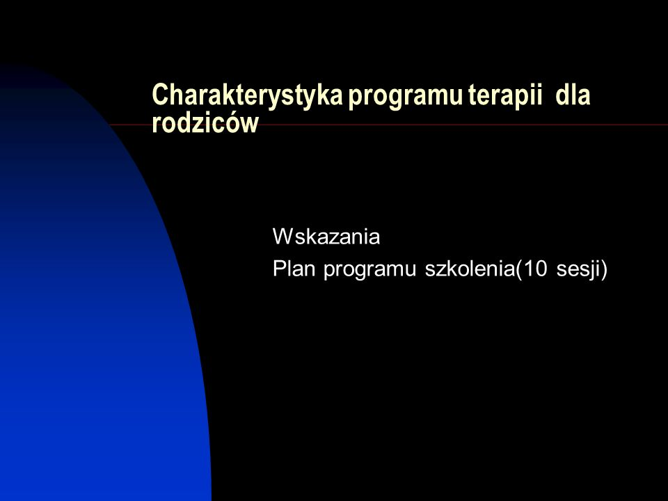 Charakterystyka programu terapii dla rodziców Wskazania Plan programu szkolenia(10 sesji)