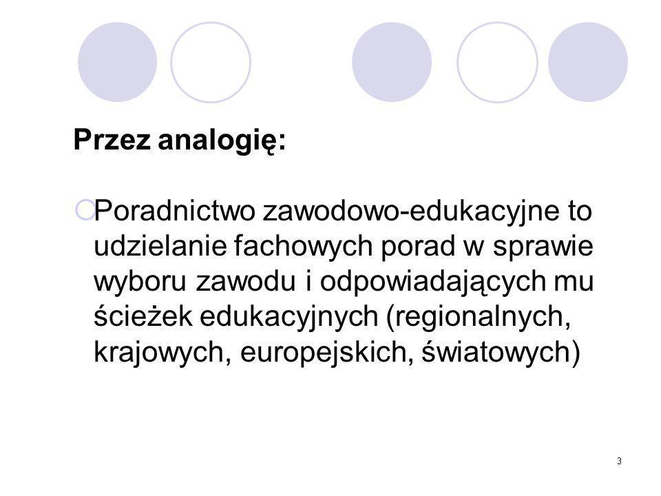 3 Przez analogię: Poradnictwo zawodowo-edukacyjne to udzielanie fachowych porad w sprawie wyboru zawodu i odpowiadających mu ścieżek edukacyjnych (regionalnych, krajowych, europejskich, światowych)