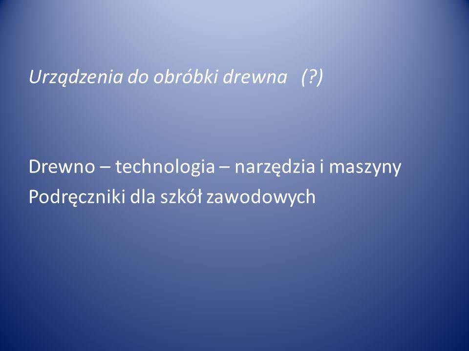 Urządzenia do obróbki drewna (?) Drewno – technologia – narzędzia i maszyny Podręczniki dla szkół zawodowych