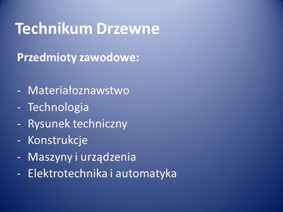 Technikum Drzewne Przedmioty zawodowe: -Materiałoznawstwo -Technologia -Rysunek techniczny -Konstrukcje -Maszyny i urządzenia -Elektrotechnika i automatyka