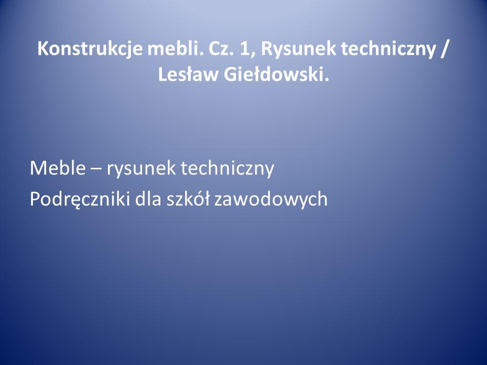 Konstrukcje mebli.Cz. 1, Rysunek techniczny / Lesław Giełdowski.
