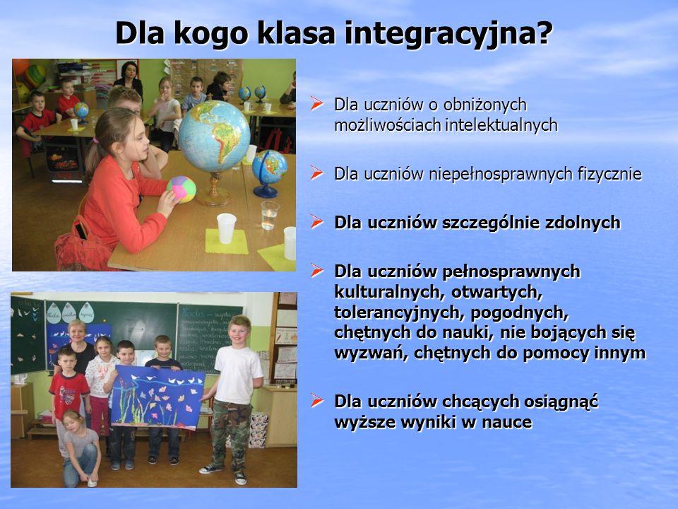 Dla uczniów o obniżonych możliwościach intelektualnych Dla uczniów o obniżonych możliwościach intelektualnych Dla uczniów niepełnosprawnych fizycznie Dla uczniów niepełnosprawnych fizycznie Dla uczniów szczególnie zdolnych Dla uczniów szczególnie zdolnych Dla uczniów pełnosprawnych kulturalnych, otwartych, tolerancyjnych, pogodnych, chętnych do nauki, nie bojących się wyzwań, chętnych do pomocy innym Dla uczniów pełnosprawnych kulturalnych, otwartych, tolerancyjnych, pogodnych, chętnych do nauki, nie bojących się wyzwań, chętnych do pomocy innym Dla uczniów chcących osiągnąć wyższe wyniki w nauce Dla uczniów chcących osiągnąć wyższe wyniki w nauce Dla kogo klasa integracyjna?