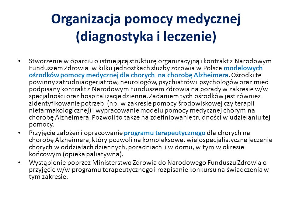 Organizacja pomocy medycznej (diagnostyka i leczenie) Stworzenie w oparciu o istniejącą strukturę organizacyjną i kontrakt z Narodowym Funduszem Zdrowia w kilku jednostkach służby zdrowia w Polsce modelowych ośrodków pomocy medycznej dla chorych na chorobę Alzheimera.