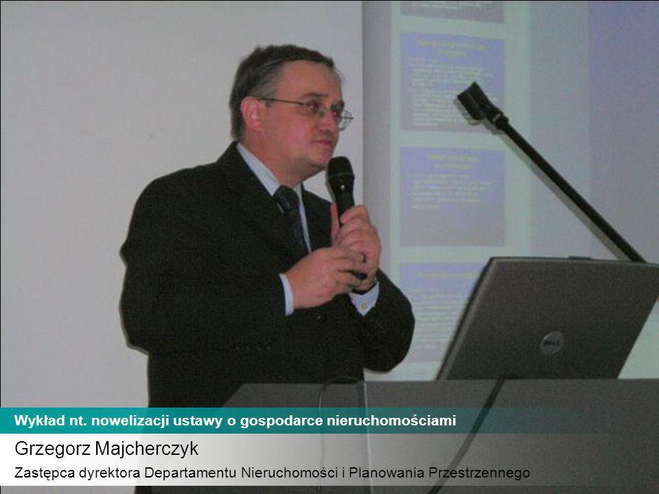 Grzegorz Majcherczyk Zastępca dyrektora Departamentu Nieruchomości i Planowania Przestrzennego Wykład nt. nowelizacji ustawy o gospodarce nieruchomośc