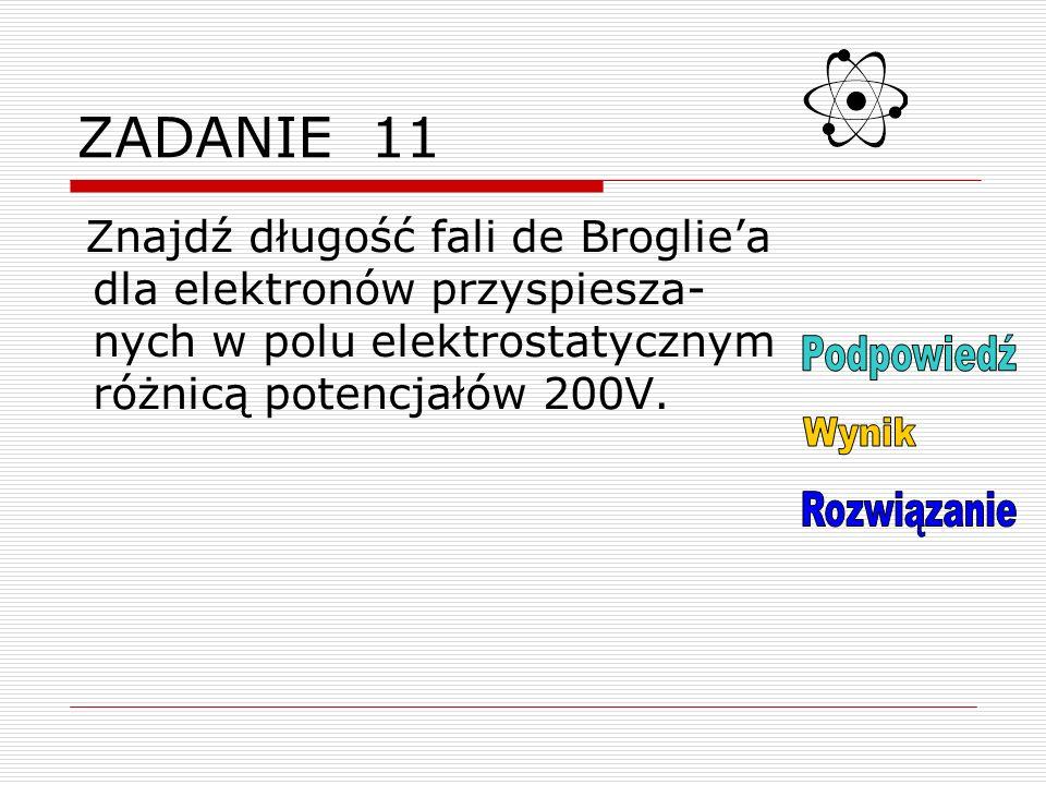 ZADANIE 11 Znajdź długość fali de Brogliea dla elektronów przyspiesza- nych w polu elektrostatycznym różnicą potencjałów 200V.