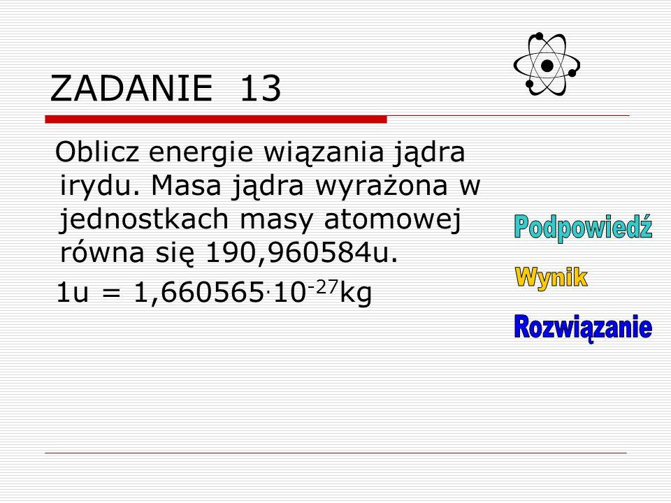 ZADANIE 13 Oblicz energie wiązania jądra irydu.