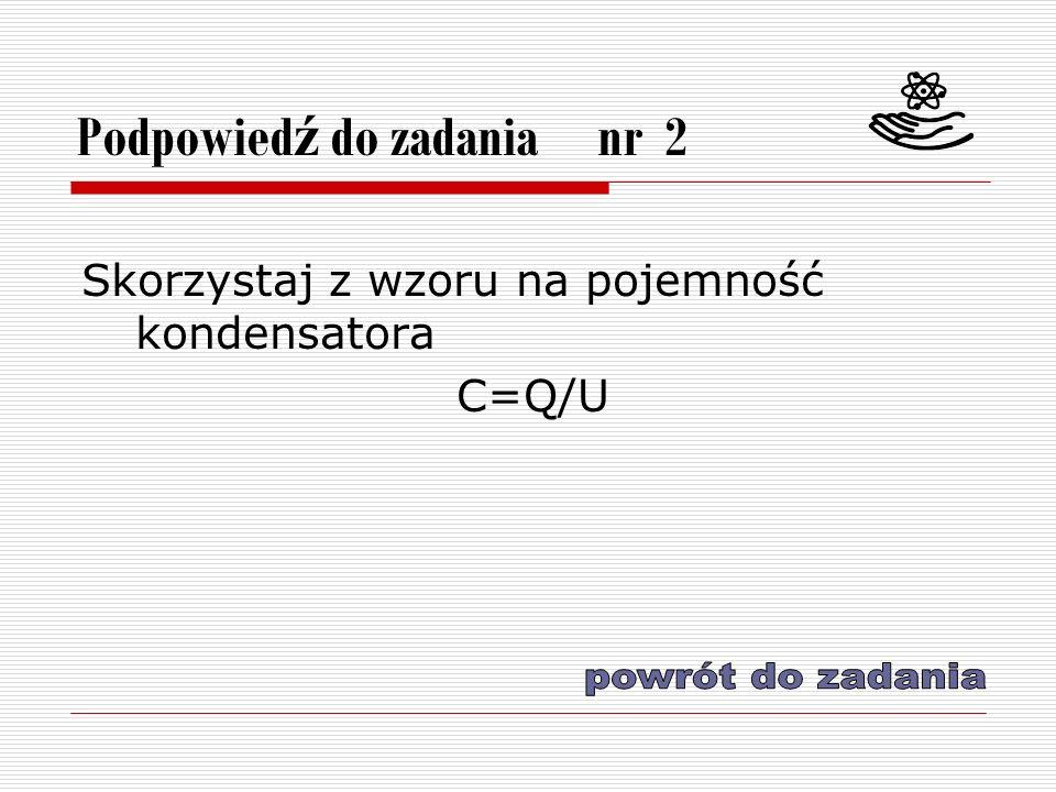 Podpowied ź do zadania nr 2 Skorzystaj z wzoru na pojemność kondensatora C=Q/U