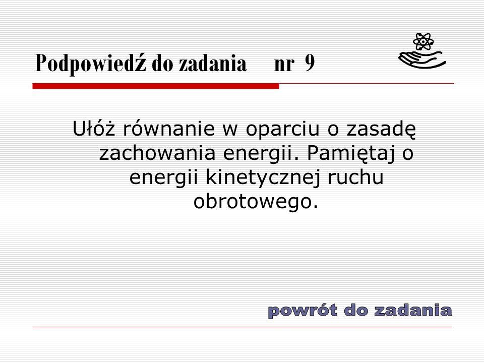 Podpowied ź do zadania nr 9 Ułóż równanie w oparciu o zasadę zachowania energii.