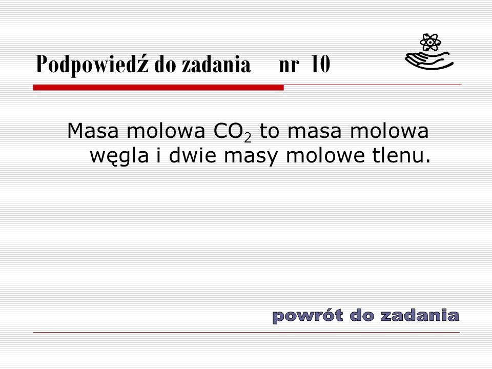 Podpowied ź do zadania nr 10 Masa molowa CO 2 to masa molowa węgla i dwie masy molowe tlenu.