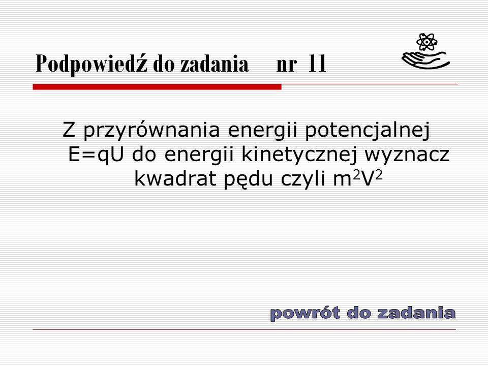 Podpowied ź do zadania nr 11 Z przyrównania energii potencjalnej E=qU do energii kinetycznej wyznacz kwadrat pędu czyli m 2 V 2