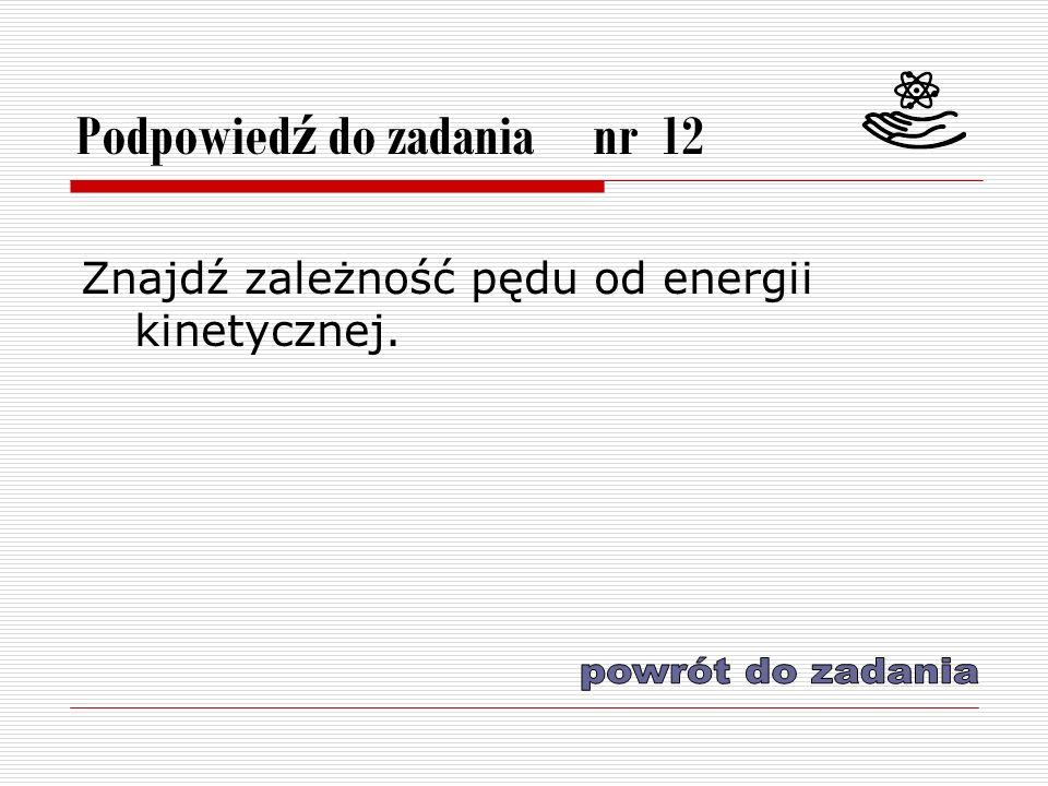Podpowied ź do zadania nr 12 Znajdź zależność pędu od energii kinetycznej.