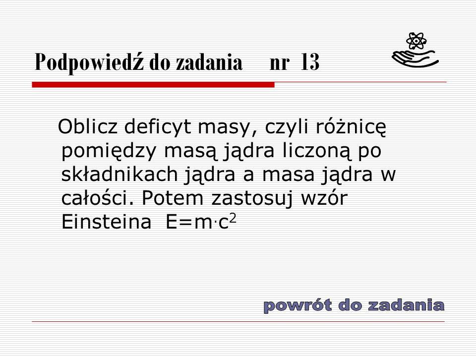 Podpowied ź do zadania nr 13 Oblicz deficyt masy, czyli różnicę pomiędzy masą jądra liczoną po składnikach jądra a masa jądra w całości.