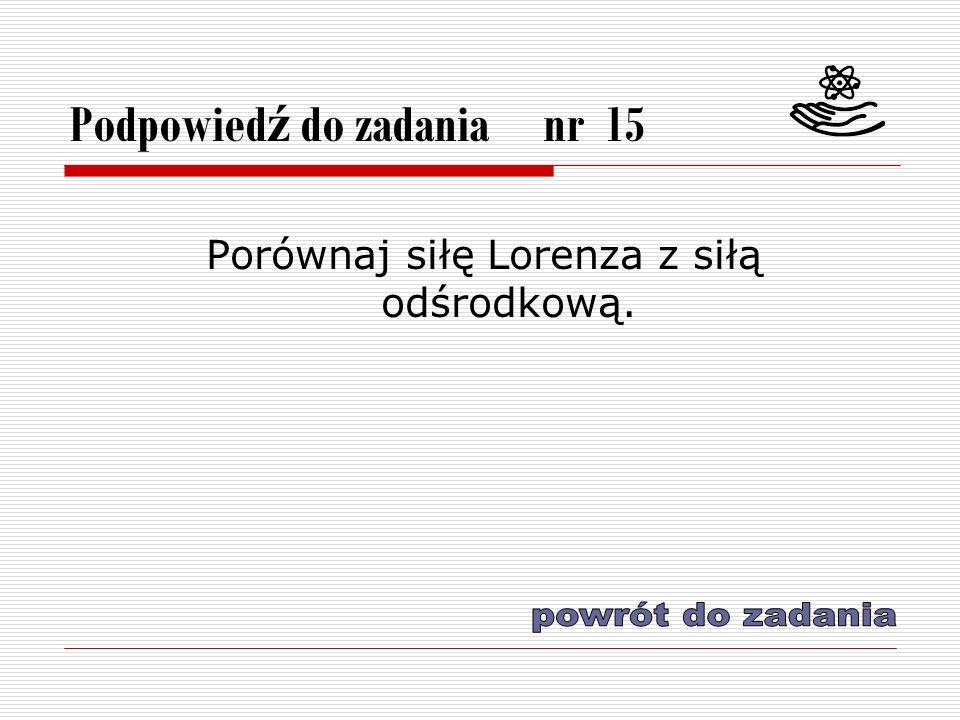 Podpowied ź do zadania nr 15 Porównaj siłę Lorenza z siłą odśrodkową.