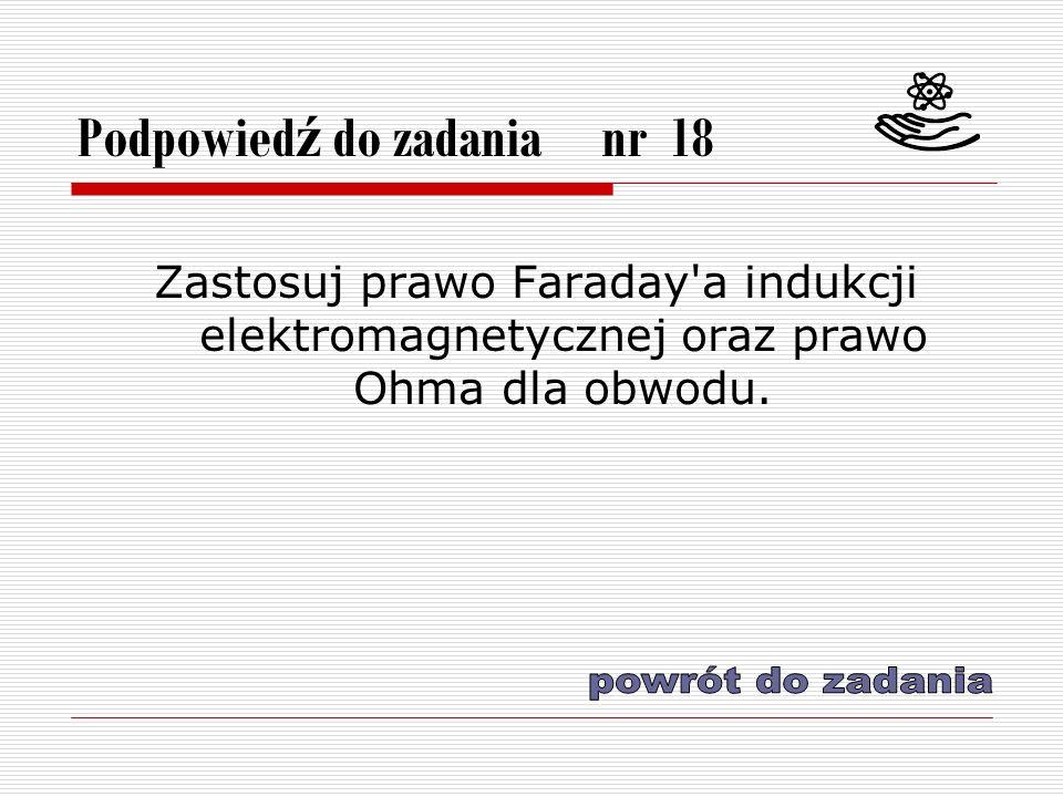 Podpowied ź do zadania nr 18 Zastosuj prawo Faraday a indukcji elektromagnetycznej oraz prawo Ohma dla obwodu.