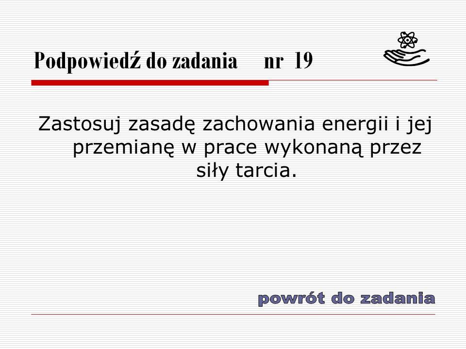 Podpowied ź do zadania nr 19 Zastosuj zasadę zachowania energii i jej przemianę w prace wykonaną przez siły tarcia.